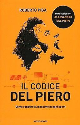IL CODICE DEL PIERO. COME RENDERE AL MASSIMO IN OGNI SPORT- ROBERTO PIGA